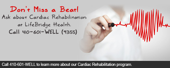 Don't Miss a Beat!Ask about Cardiac Rehabilitation at LifeBridge Health. Call 410-601-WELL