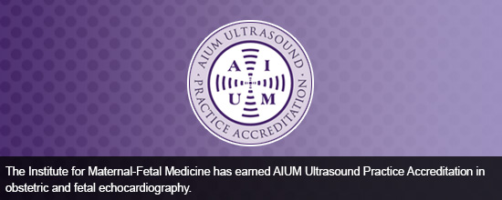 The Institute for Maternal-Fetal Medicine has earned AIUM Ultrasound Practice Accreditation in obstetric and fetal echocardiography.